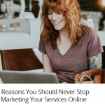 3 Reasons You Should Never Stop Marketing Your Services Online