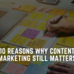 10 reasons why content marketing still matters